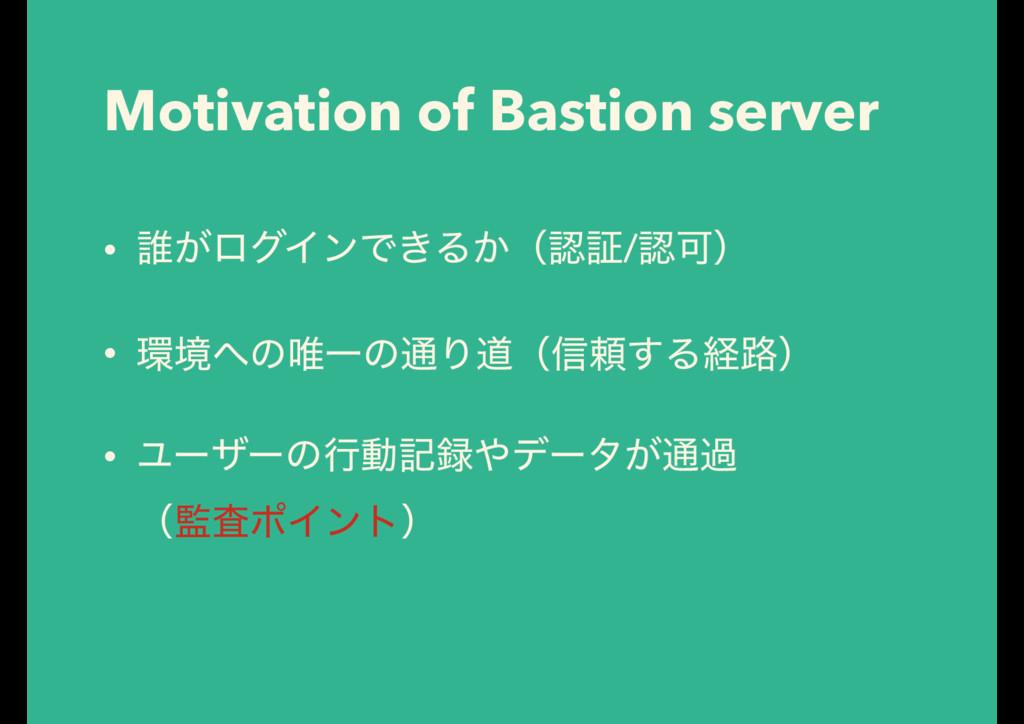 Motivation of Bastion server • ୭͕ϩάΠϯͰ͖Δ͔ʢূ/Մ...