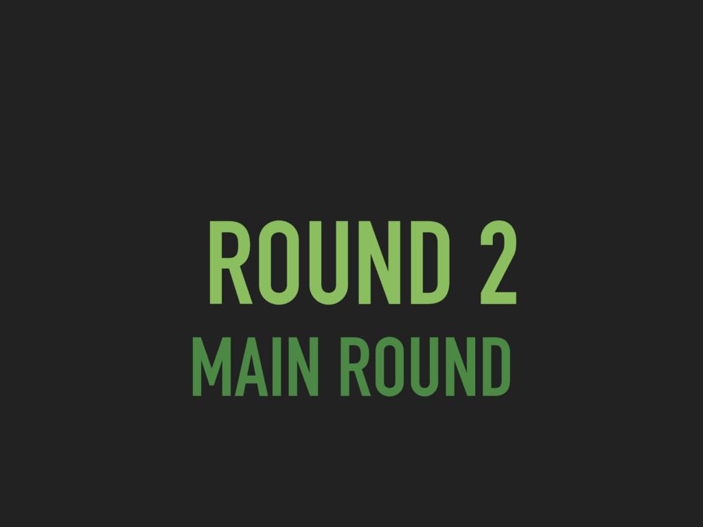 ROUND 2 MAIN ROUND