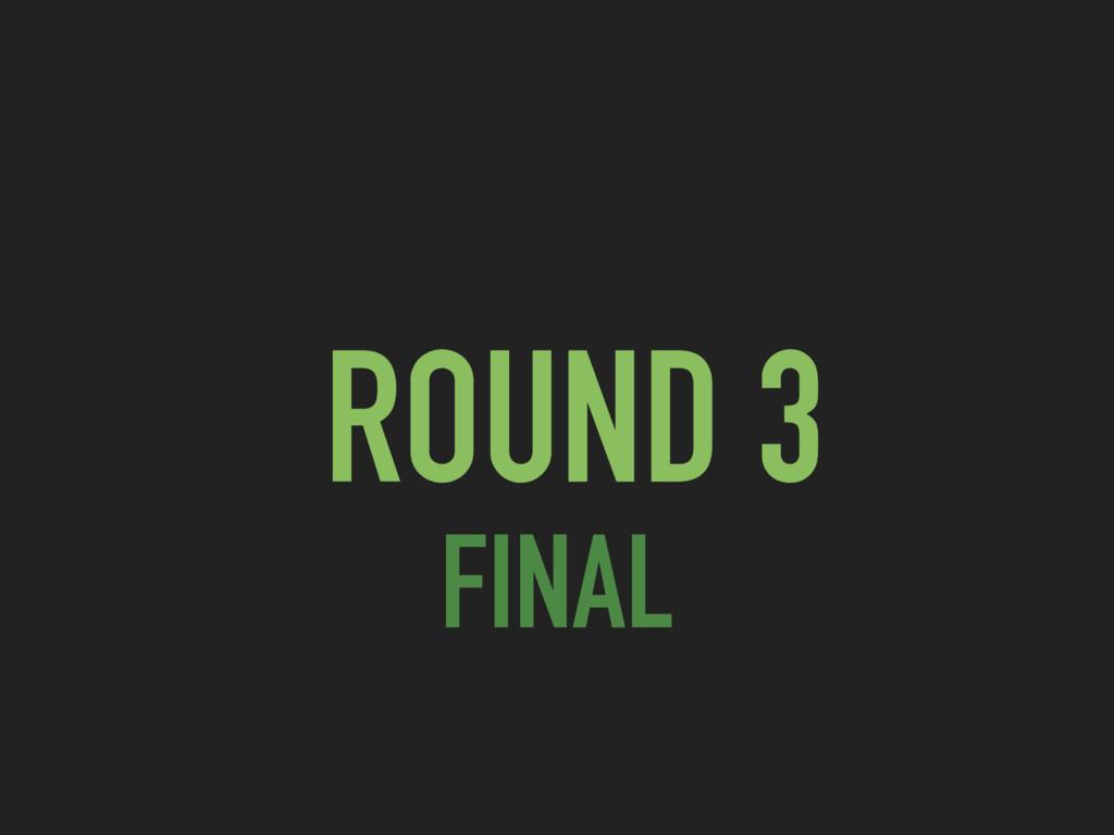 ROUND 3 FINAL
