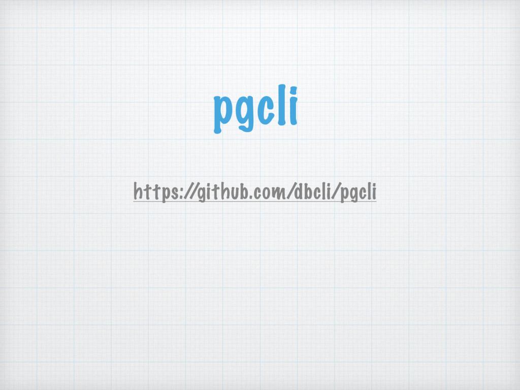 pgcli https:/ /github.com/dbcli/pgcli