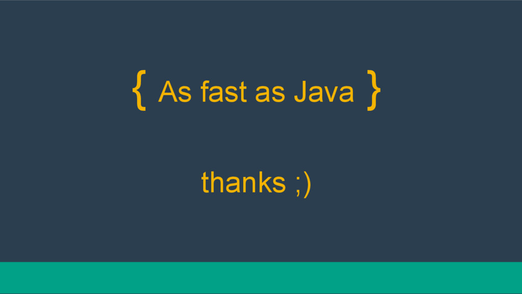 { As fast as Java } thanks ;)