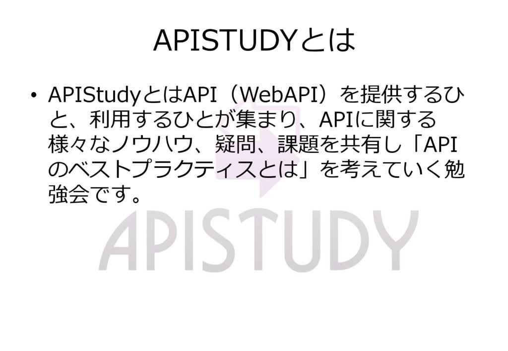 APISTUDYとは • APIStudyとはAPI(WebAPI)を提供するひ と、利用する...