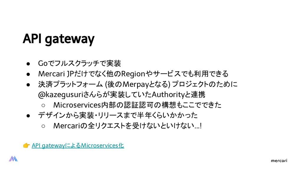 API gateway ● Goでフルスクラッチで実装 ● Mercari JPだけでなく他の...