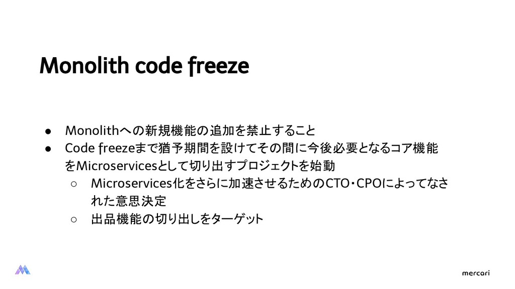 Monolith code freeze ● Monolithへの新規機能の追加を禁止すること...