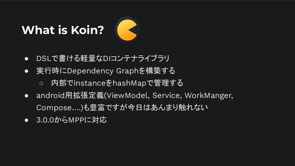 What is Koin? ● DSLで書ける軽量なDIコンテナライブラリ ● 実行時にDep...