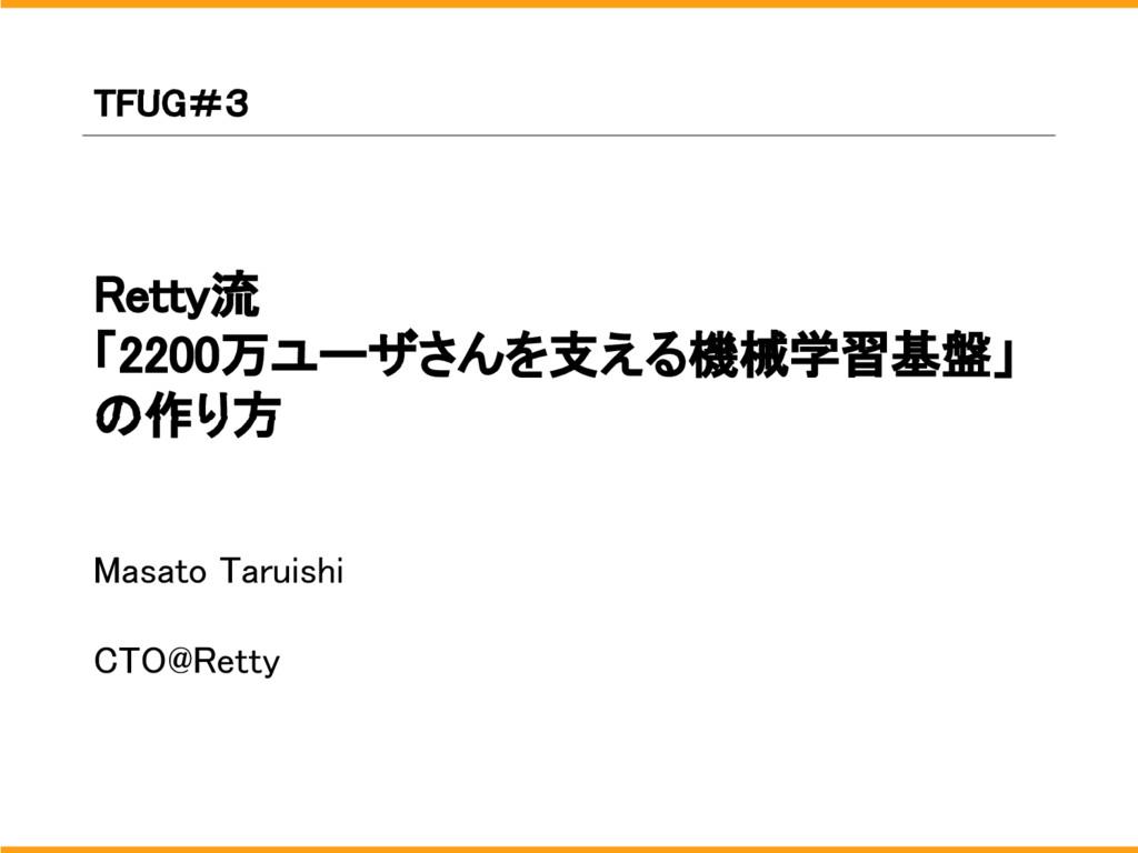 Retty流 「2200万ユーザさんを支える機械学習基盤」 の作り方 Masato Tarui...