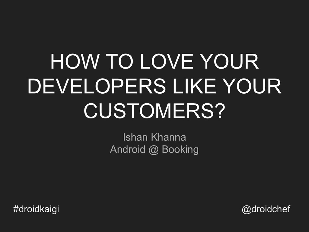 HOW TO LOVE YOUR DEVELOPERS LIKE YOUR CUSTOMERS...