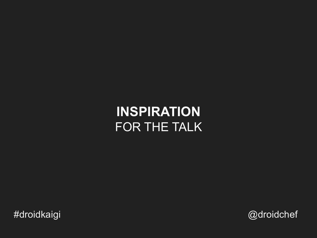 INSPIRATION FOR THE TALK #droidkaigi @droidchef