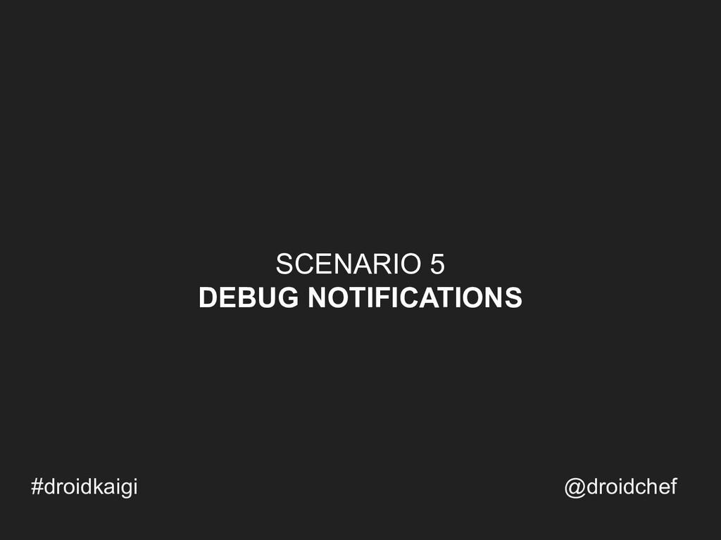 SCENARIO 5 DEBUG NOTIFICATIONS #droidkaigi @dro...