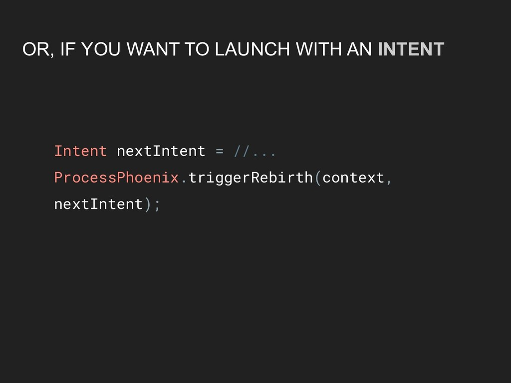 OR, IF YOU WANT TO LAUNCH WITH AN INTENT Intent...