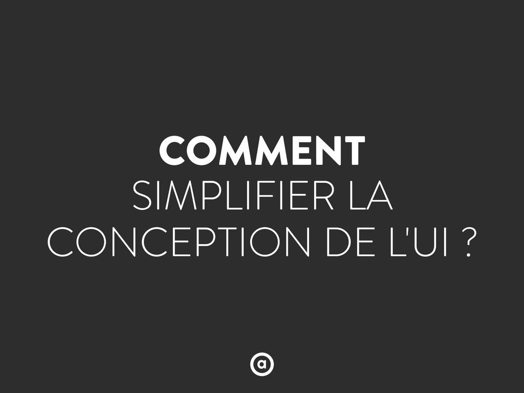 COMMENT SIMPLIFIER LA CONCEPTION DE L'UI ?