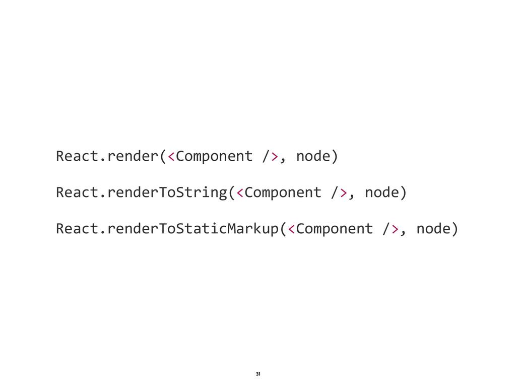 1 31 React.render(<Component />, node)    ...