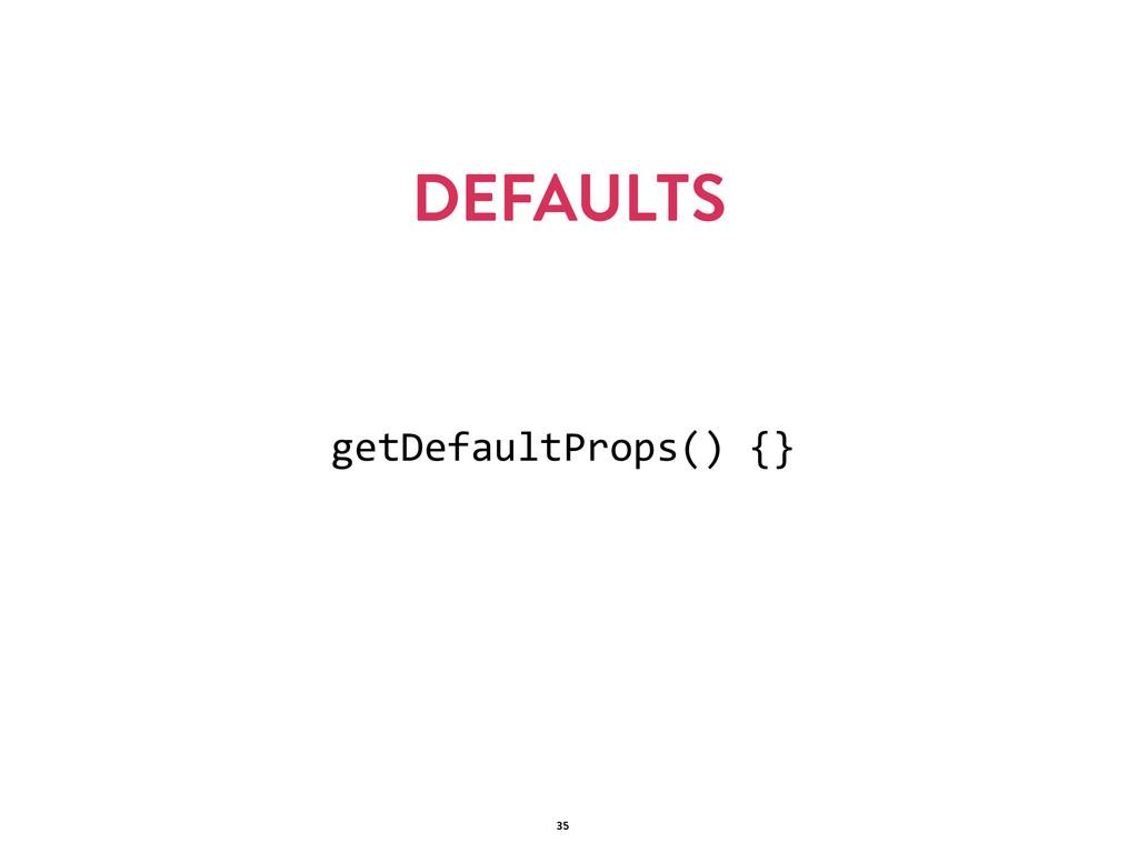 DEFAULTS 35 getDefaultProps() {}