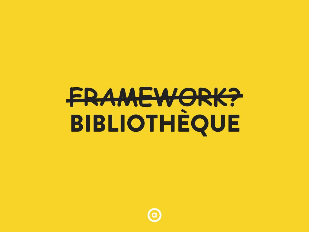 FRAMEWORK? BIBLIOTHÈQUE