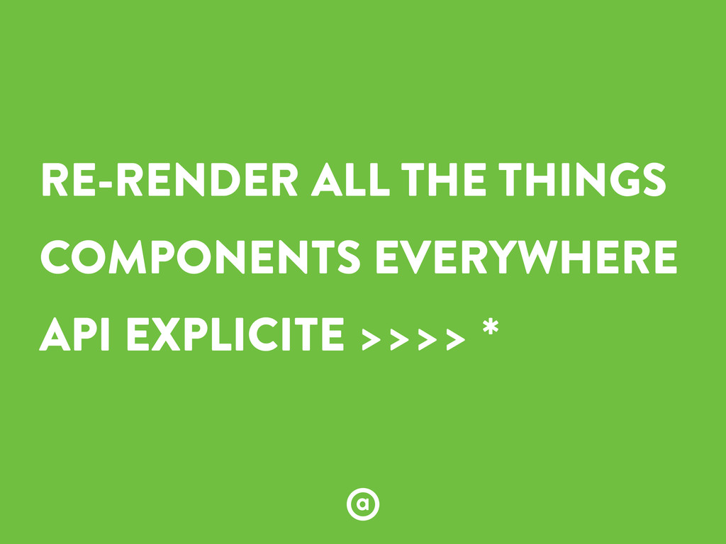 RE-RENDER ALL THE THINGS COMPONENTS EVERYWHERE ...