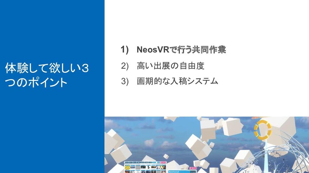 体験して欲しい3 つのポイント 1) NeosVRで行う共同作業 2) 高い出展の自由度 3)...