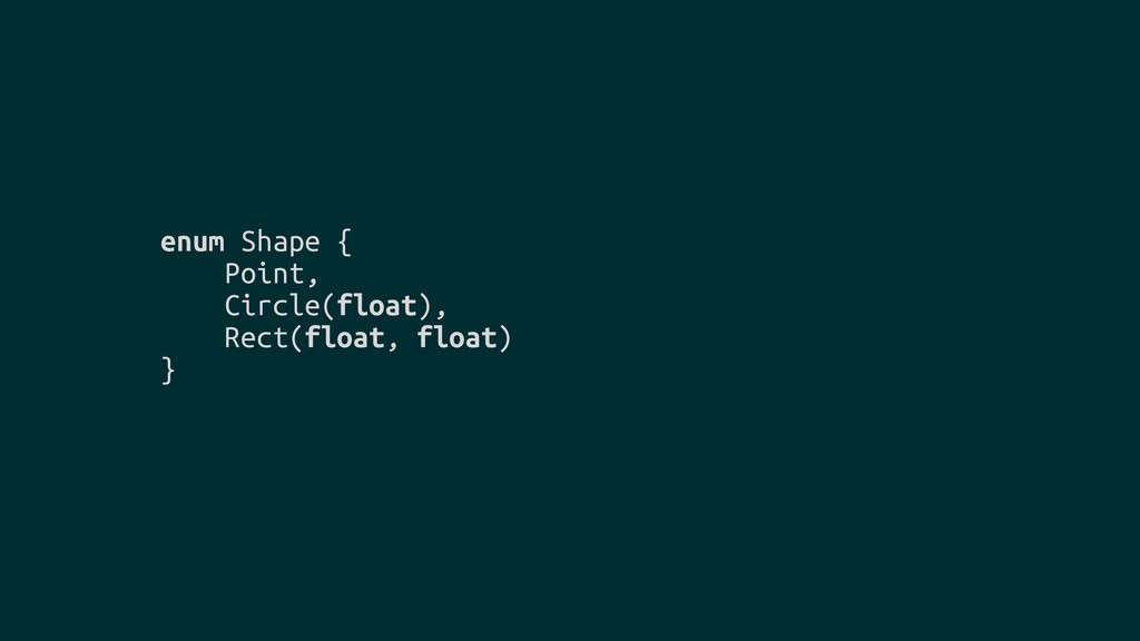 enum Shape { Point, Circle(float), Rect(float, ...