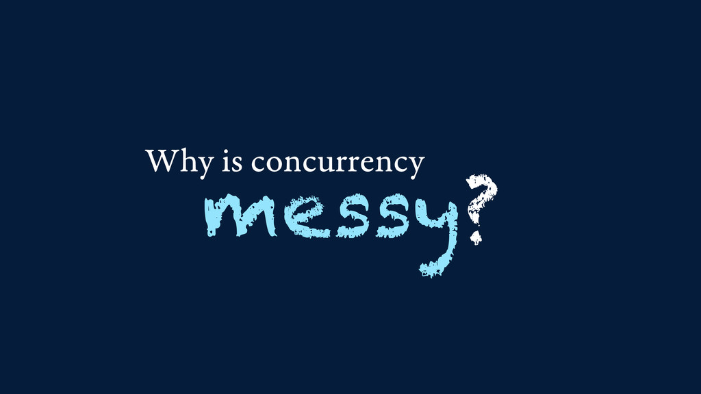 Why is concurrency messy?