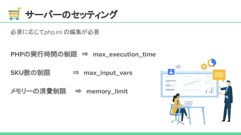 サーバーのセッティング 必要に応じてphp.ini の編集が必要 PHPの実行時間の制限 ⇒ ...