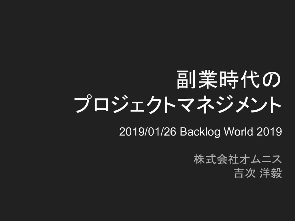 副業時代の プロジェクトマネジメント 2019/01/26 Backlog World 201...