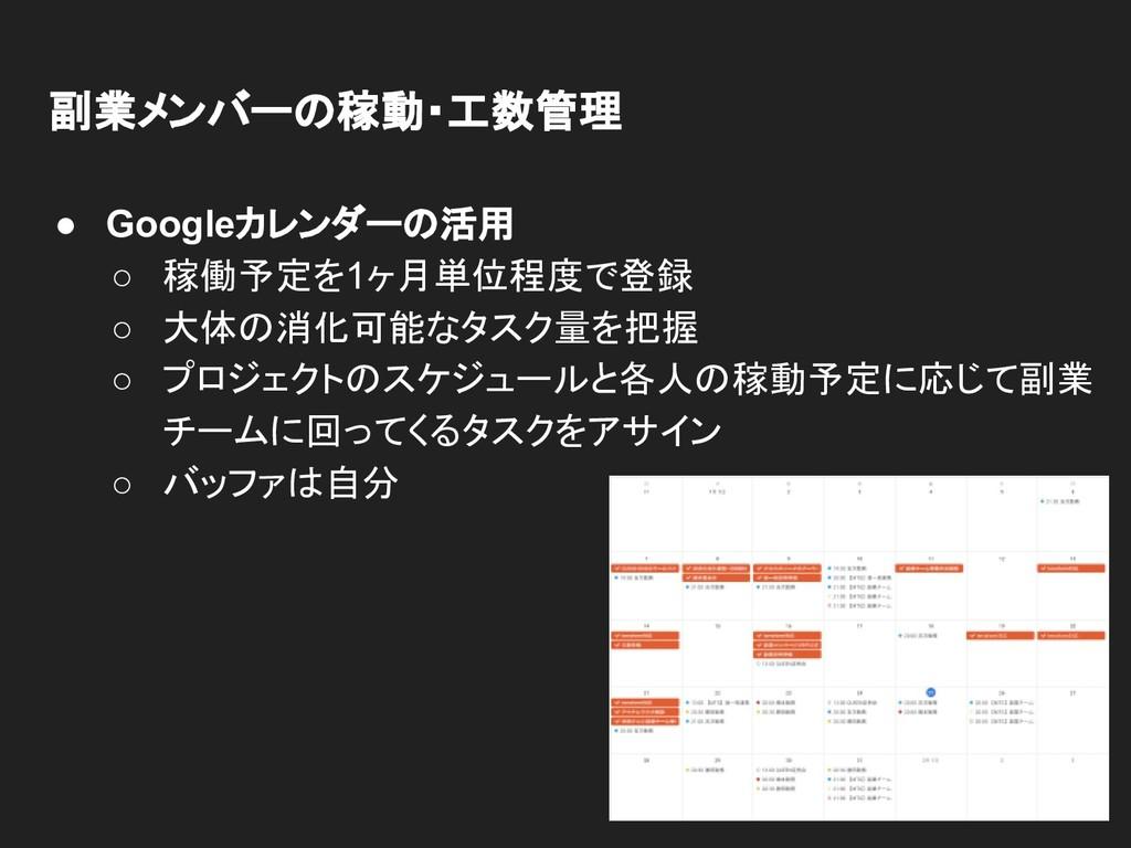 副業メンバーの稼動・工数管理 ● Googleカレンダーの活用 ○ 稼働予定を1ヶ月単位程度で...