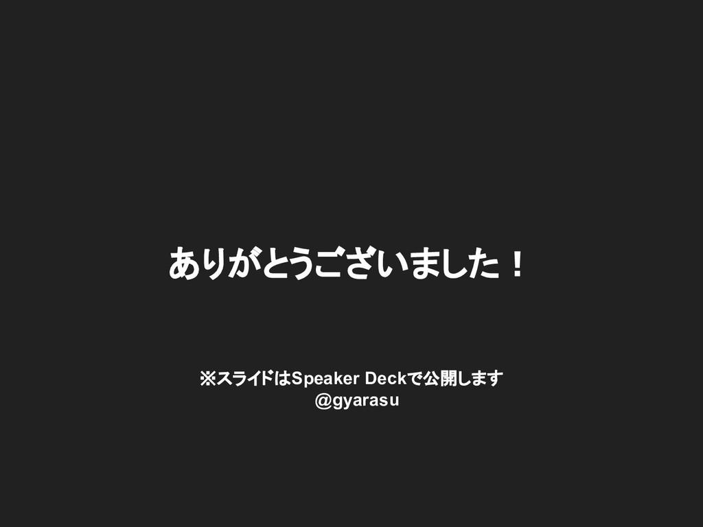 ありがとうございました! ※スライドはSpeaker Deckで公開します  @gyarasu