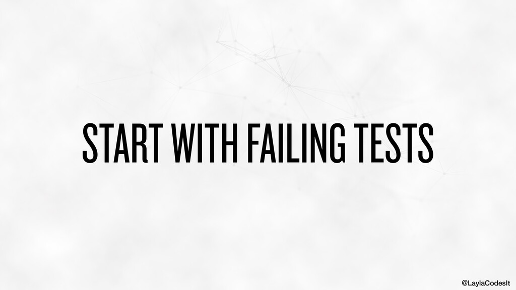 @LaylaCodesIt START WITH FAILING TESTS