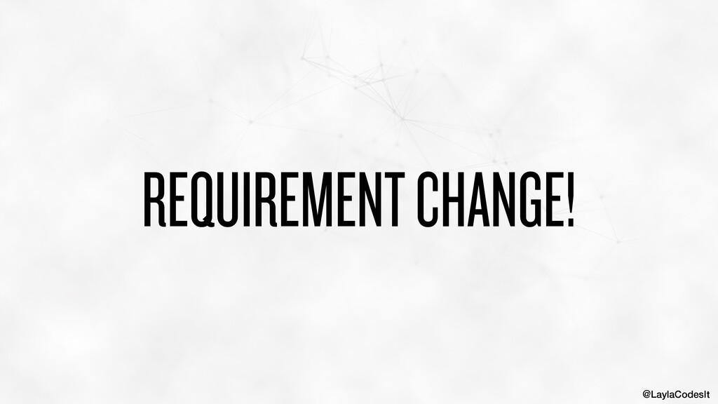 @LaylaCodesIt REQUIREMENT CHANGE!