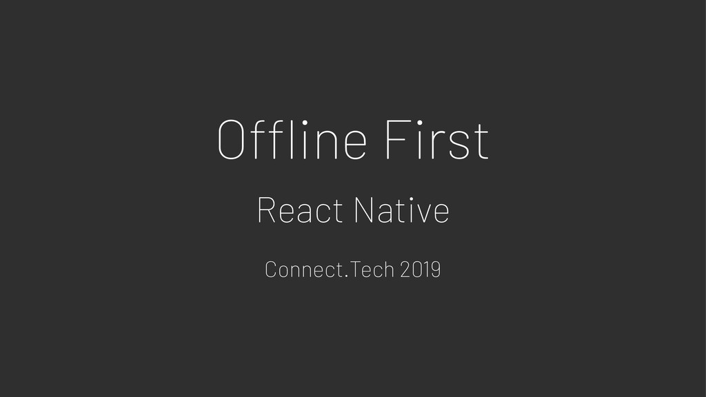 O!ine First React Native Connect.Tech 2019