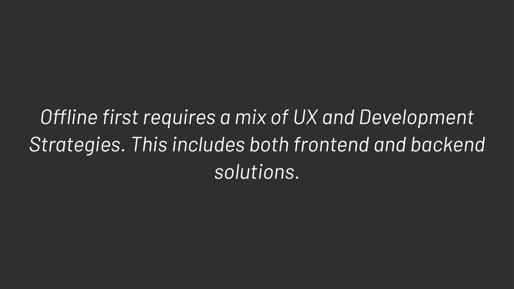 O!ine first requires a mix of UX and Development...