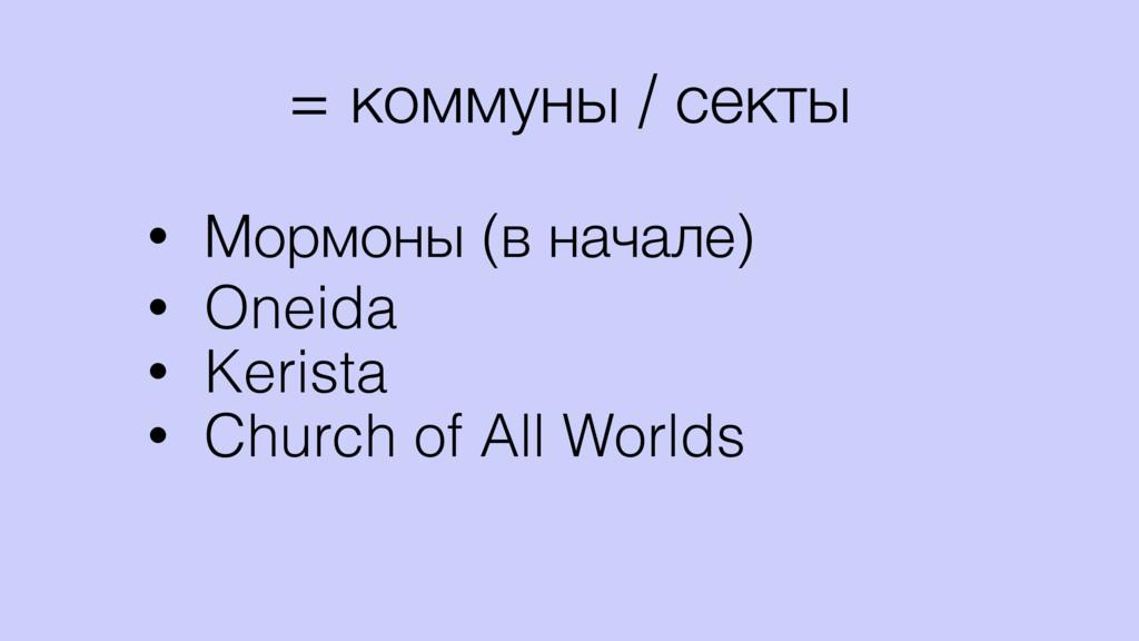 = коммуны / секты • Мормоны (в начале) • Oneida...
