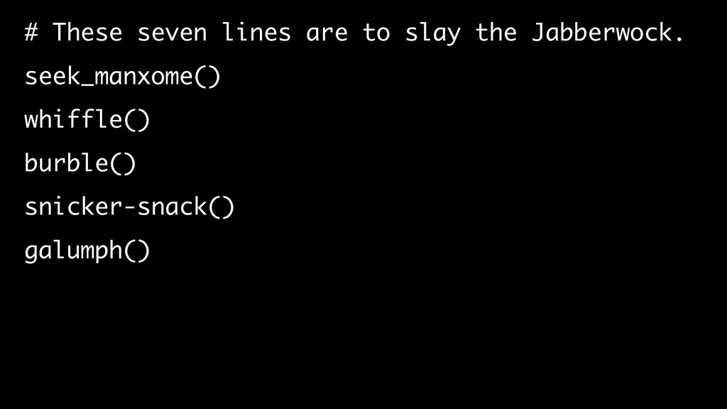 # These seven lines are to slay the Jabberwock....