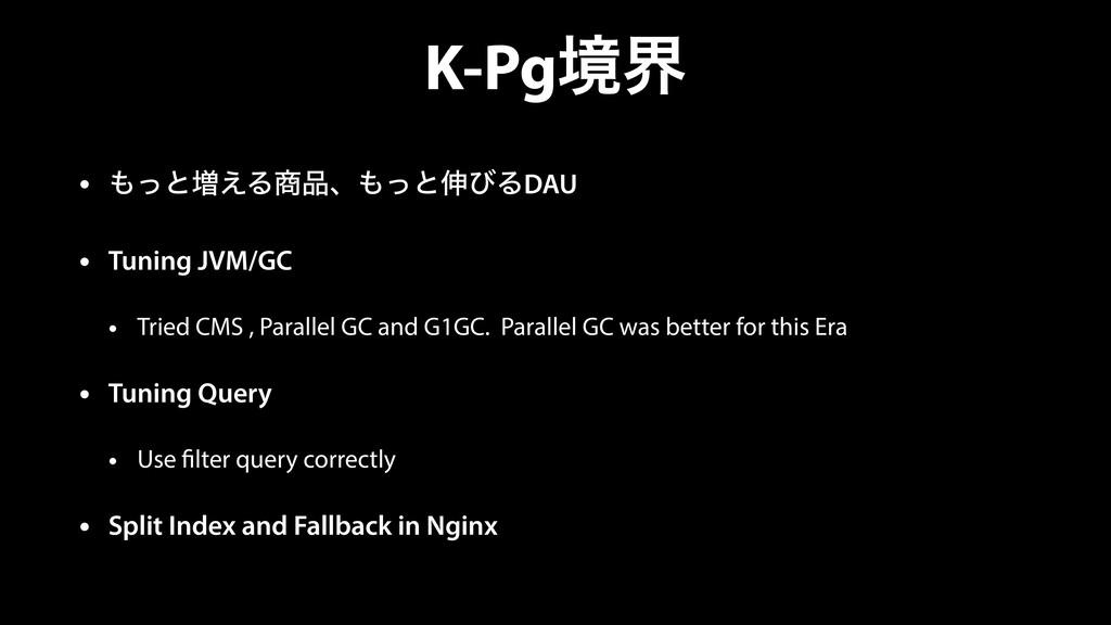 K-Pgڥք • ͬͱ૿͑Δɺͬͱ৳ͼΔDAU • Tuning JVM/GC • T...