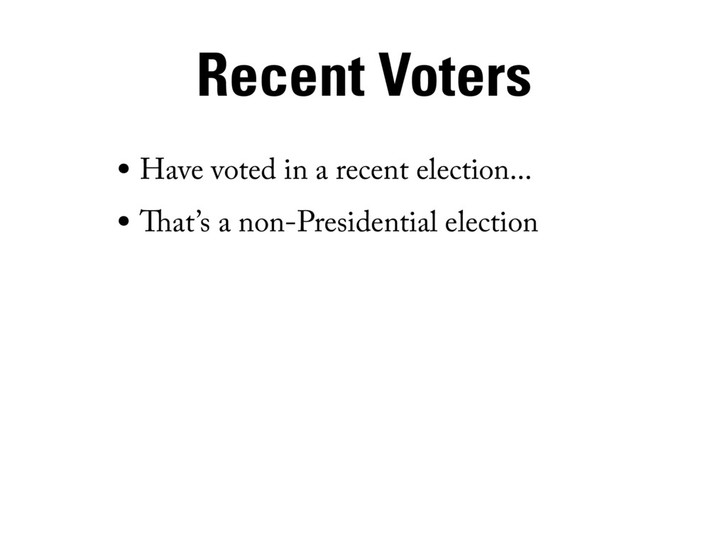 Recent Voters • Have voted in a recent election...