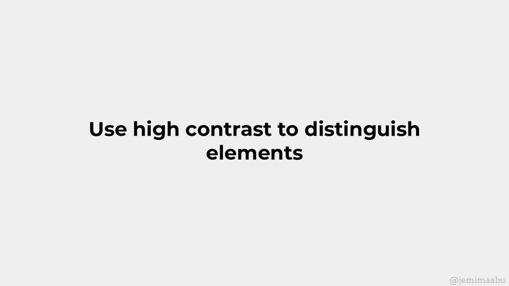 Use high contrast to distinguish elements @jemi...