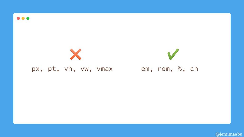 ✖ ✔ em, rem, %, ch px, pt, vh, vw, vmax @jemima...