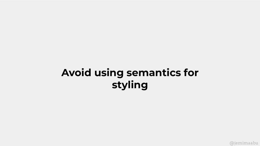Avoid using semantics for styling @jemimaabu