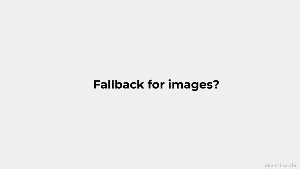 Fallback for images? @jemimaabu