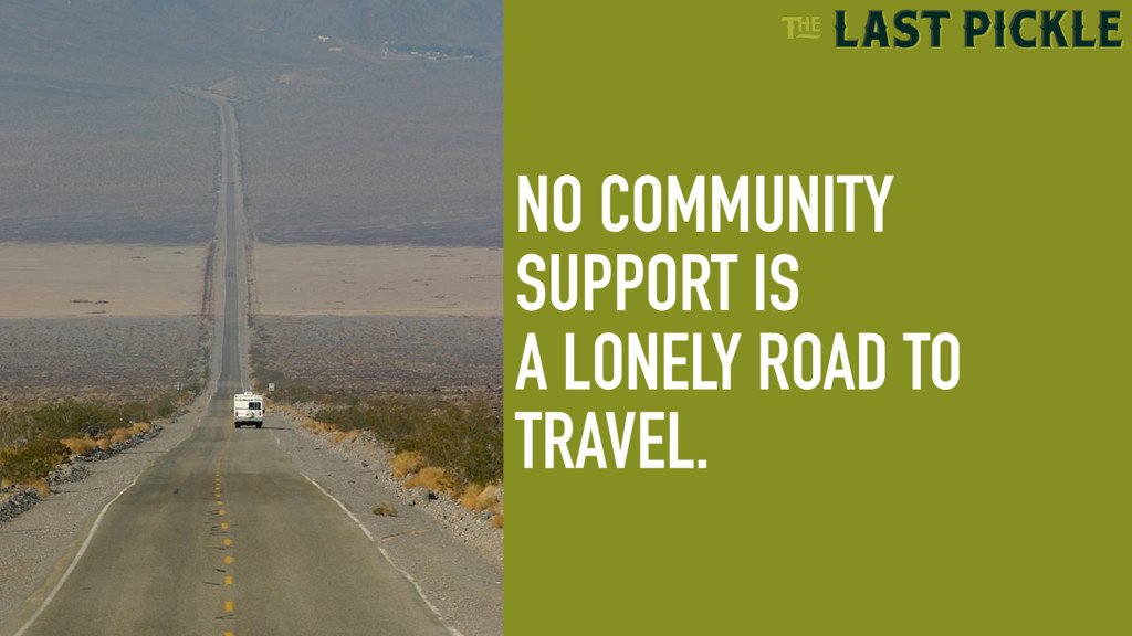 NO COMMUNITY SUPPORT IS A LONELY ROAD TO TRAVEL.