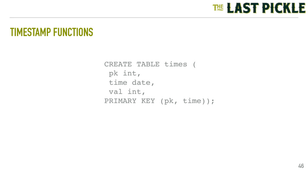 TIMESTAMP FUNCTIONS 46 CREATE TABLE times ( pk ...
