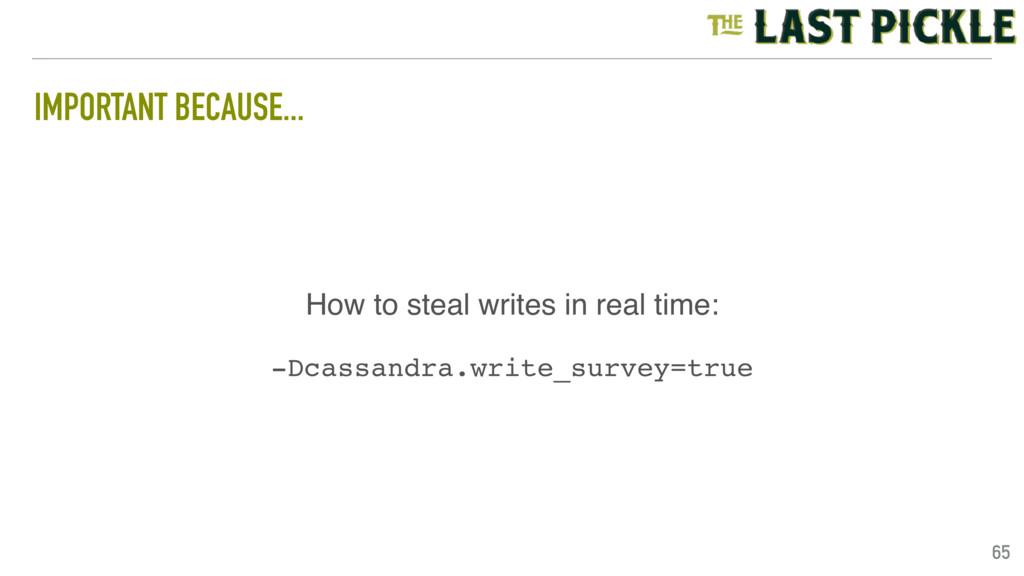 IMPORTANT BECAUSE... 65 -Dcassandra.write_surve...