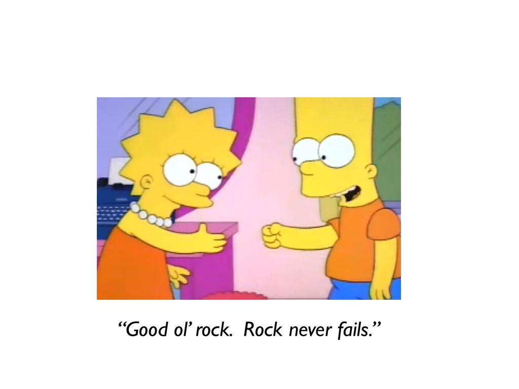 """Good ol' rock. Rock never fails."""