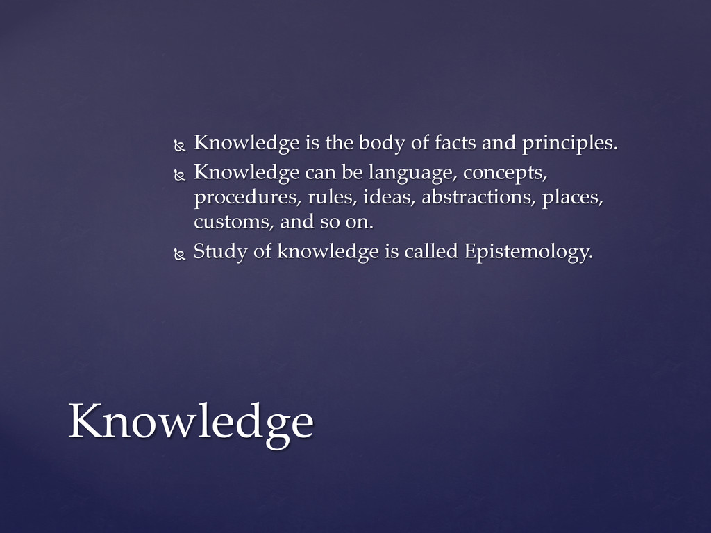 Ñ  Knowledge  is  the  body  of  facts  and  p...