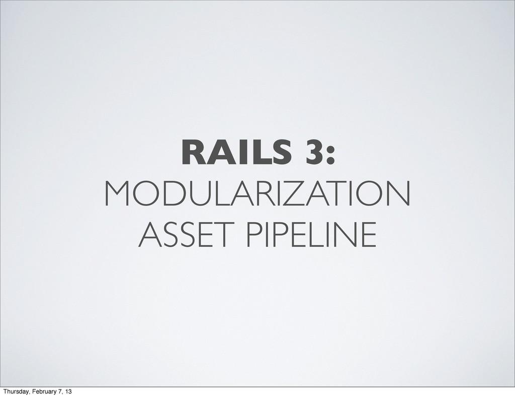 RAILS 3: MODULARIZATION ASSET PIPELINE Thursday...
