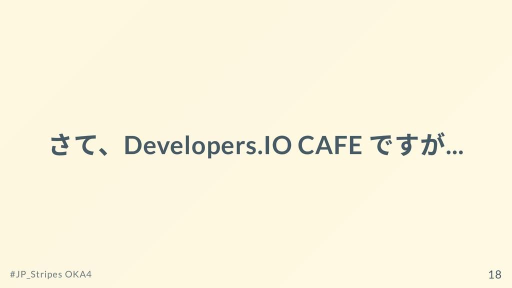 さて、Developers.IO CAFE ですが... #JP_Stripes OKA4 18