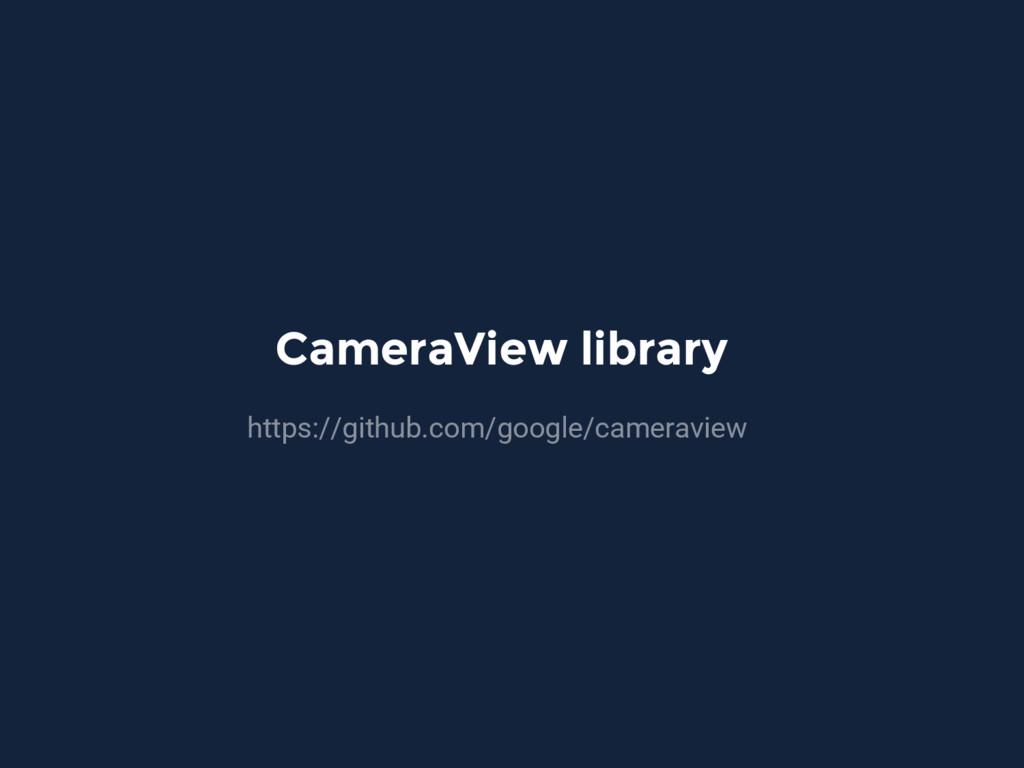 CameraView library https://github.com/google/ca...