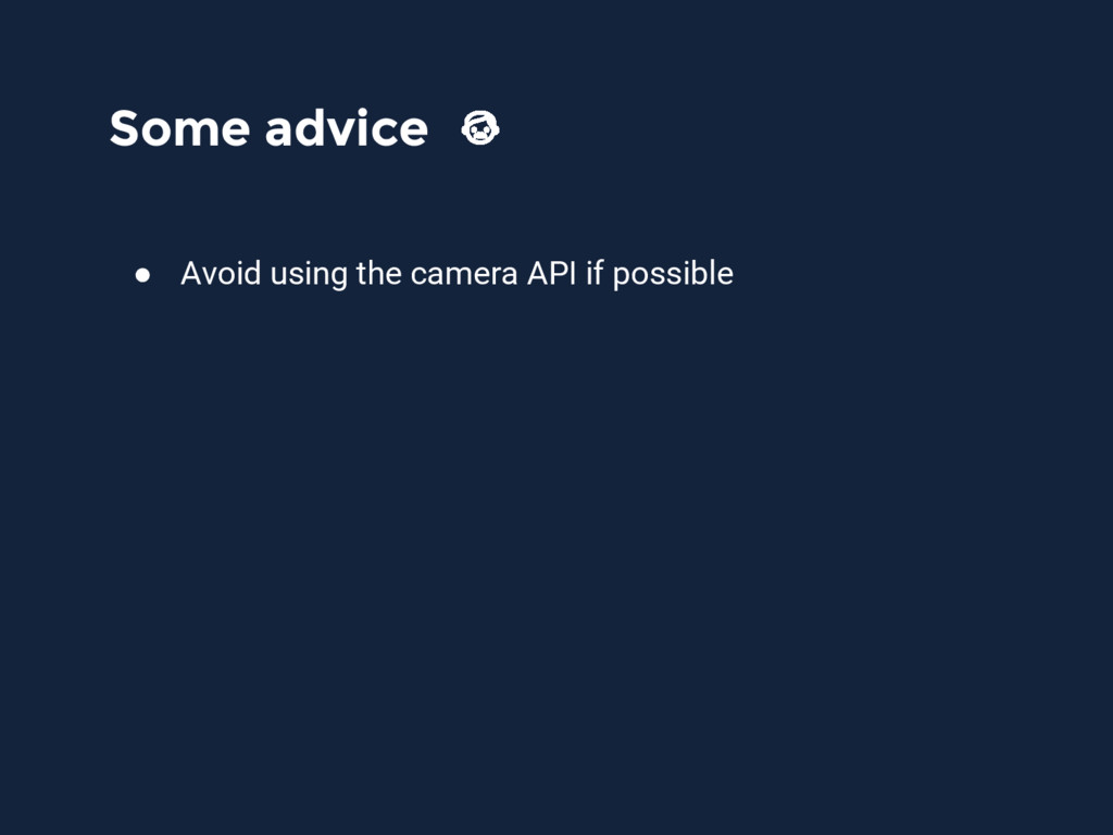 Some advice ● Avoid using the camera API if pos...