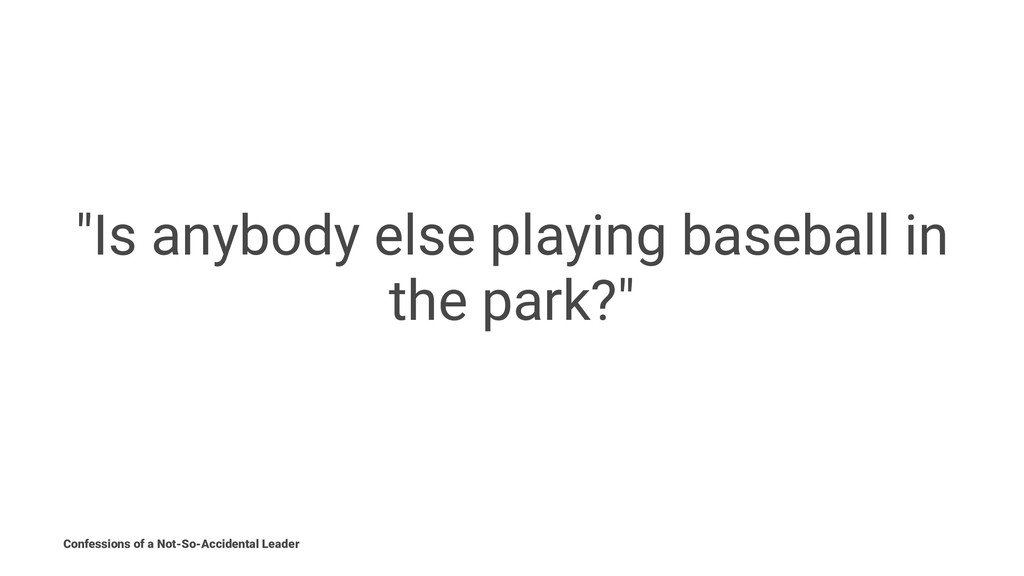 """""""Is anybody else playing baseball in the park?""""..."""
