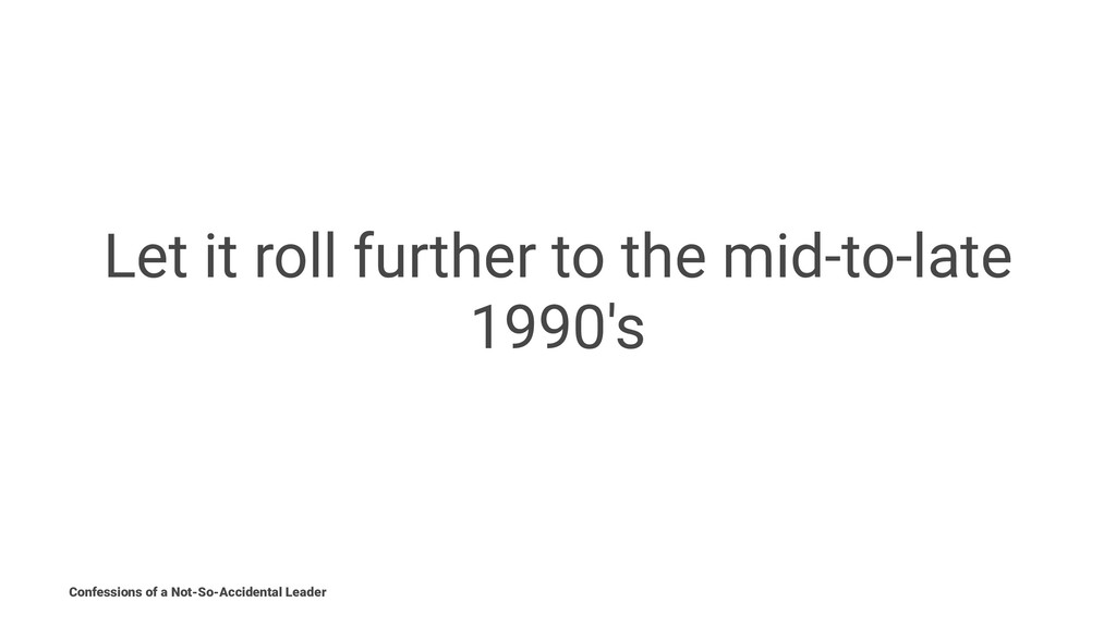 Let it roll further to the mid-to-late 1990's C...