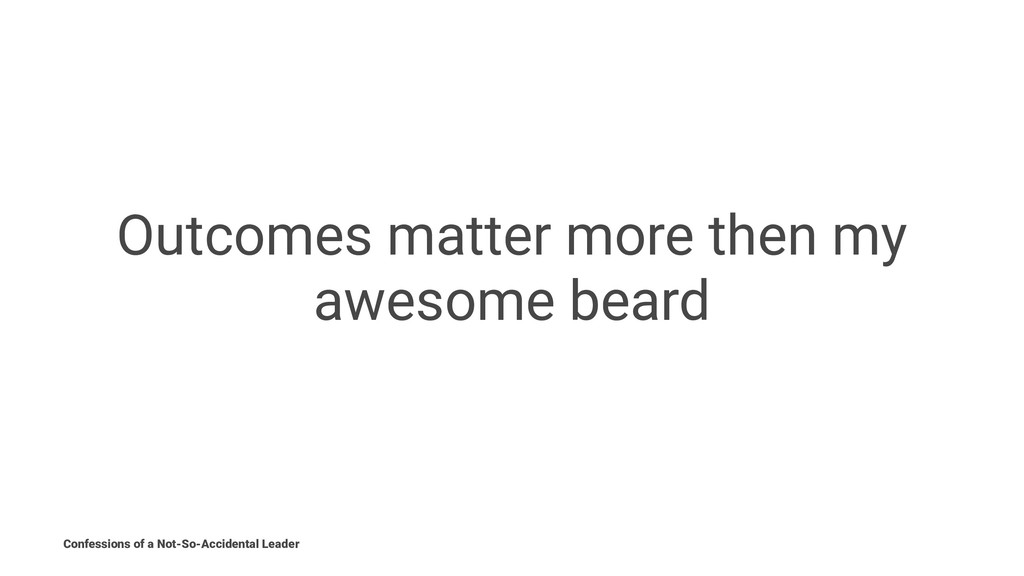 Outcomes matter more then my awesome beard Conf...
